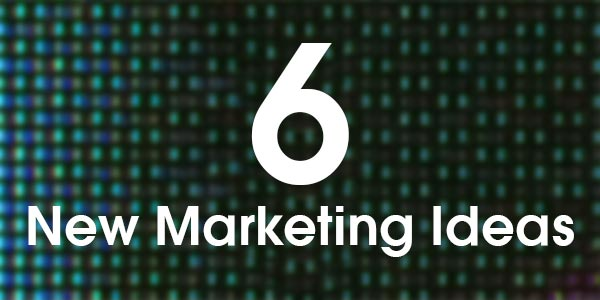 6 New Marketing Ideas For Your Business