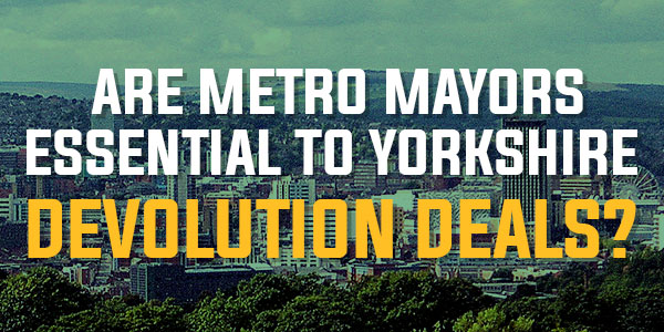 Poll: Are Metro Mayors Essential To Yorkshire Devolution Deals? | September 2016