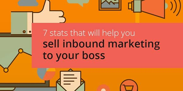 7 Stats That Will Help You Sell Inbound Marketing To Your Boss