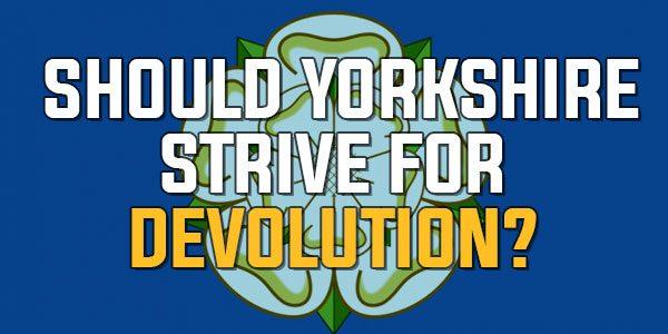 Poll: Should Yorkshire Strive For Devolution? | October 2017